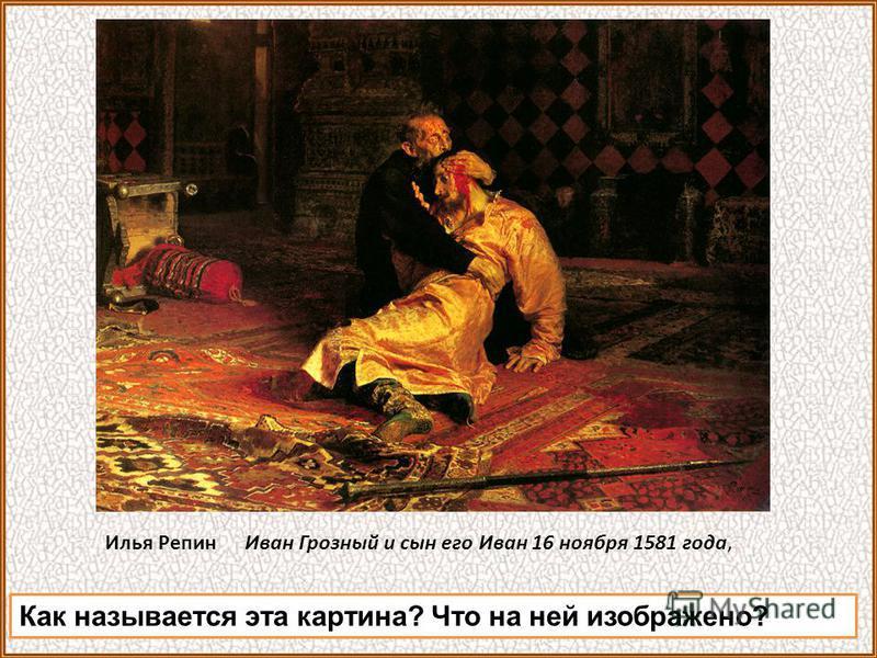 Илья Репин Иван Грозный и сын его Иван 16 ноября 1581 года, Как называется эта картина? Что на ней изображено?