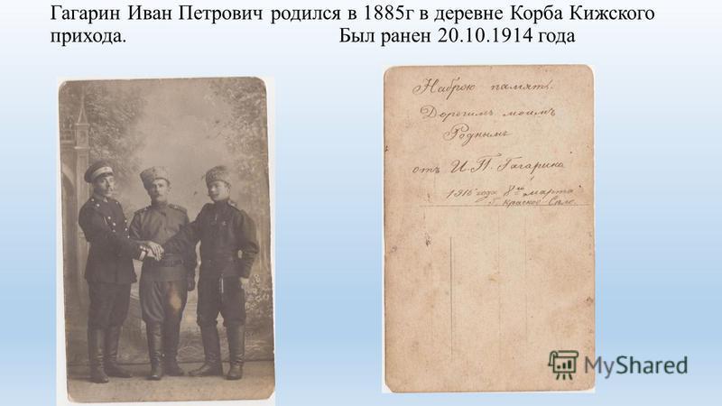 Гагарин Иван Петрович родился в 1885 г в деревне Корба Кижского прихода. Был ранен 20.10.1914 года