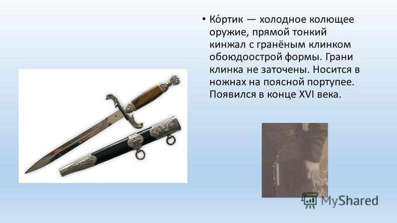 Ко́ротик холодное колющее оружие, прямой тонкий кинжал с гранёным клинком обоюдоострой формы. Грани клинка не заточены. Носится в ножнах на поясной портупее. Появился в конце XVI века.