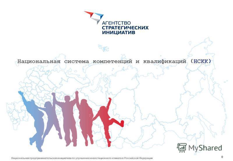 0 Национальная предпринимательская инициатива по улучшению инвестиционного климата в Российской Федерации Национальная система компетенций и квалификаций (НСКК)