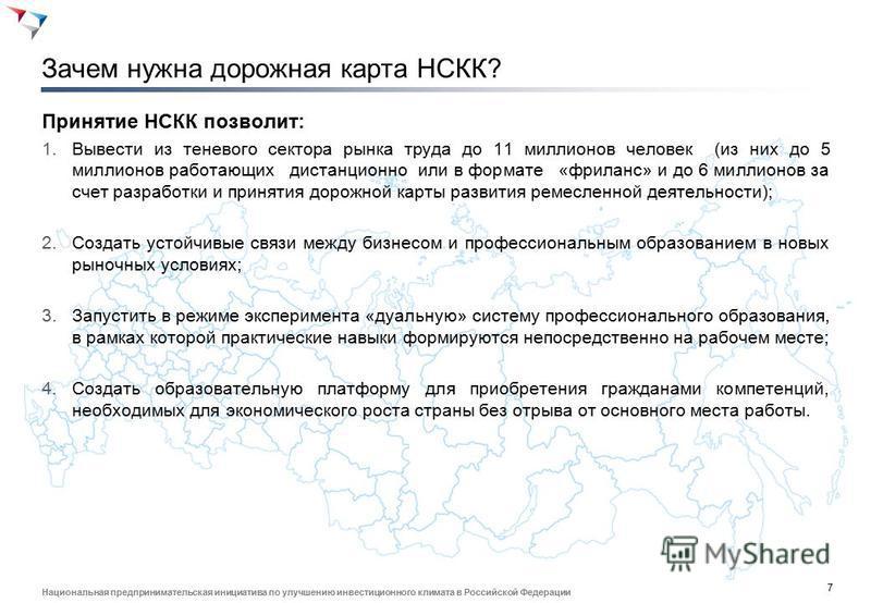 7 Национальная предпринимательская инициатива по улучшению инвестиционного климата в Российской Федерации Зачем нужна дорожная карта НСКК? Принятие НСКК позволит: 1. Вывести из теневого сектора рынка труда до 11 миллионов человек (из них до 5 миллион