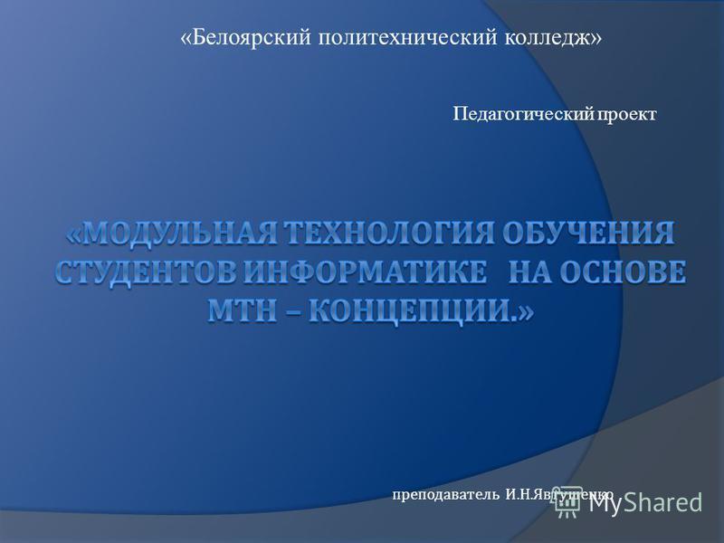 преподаватель И. Н. Явтушенко «Белоярский политехнический колледж» Педагогический проект