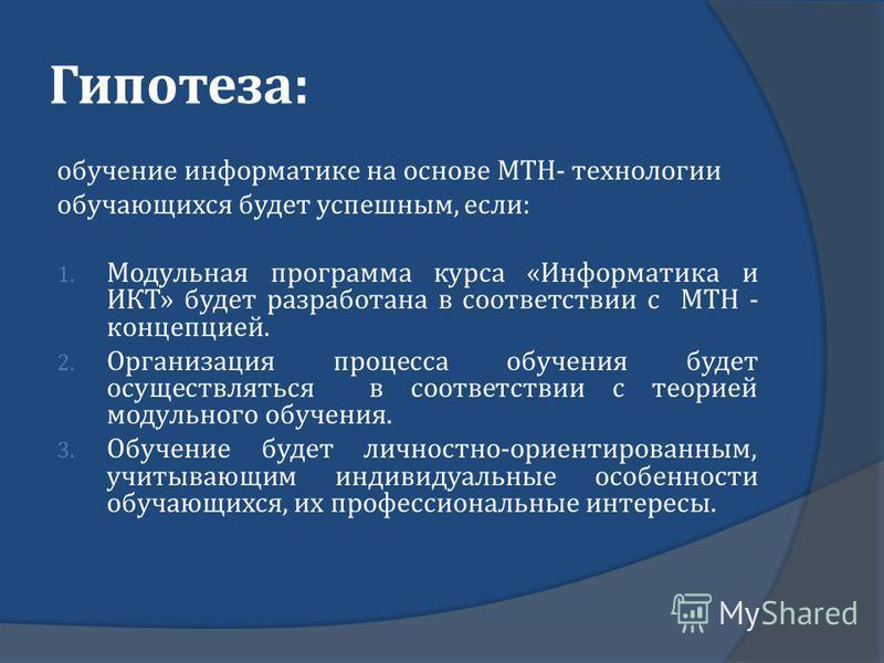 Гипотеза : обучение информатике на основе МТН - технологии обучающихся будет успешным, если : 1. Модульная программа курса « Информатика и ИКТ » будет разработана в соответствии с МТН - концепцией. 2. Организация процесса обучения будет осуществлятьс
