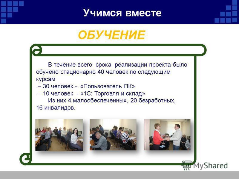В течение всего срока реализации проекта было обучено стационарно 40 человек по следующим курсам – 30 человек - «Пользователь ПК» – 10 человек - «1С: Торговля и склад» Из них 4 малообеспеченных, 20 безработных, 16 инвалидов. ОБУЧЕНИЕ