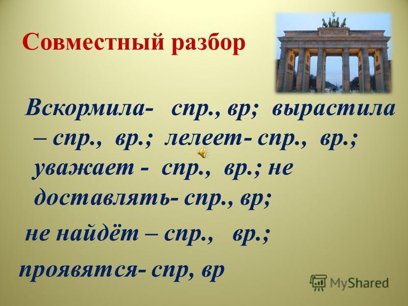Совместный разбор Вскормила- спр., вр; вырастила – спр., вр.; лелеет- спр., вр.; уважает - спр., вр.; не доставлять- спр., вр; не найдёт – спр., вр.; проявятся- спр, вр