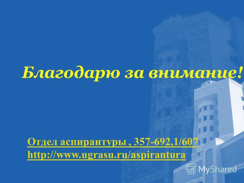 Благодарю за внимание! Отдел аспирантуры, 357-692,1/607 http://www.ugrasu.ru/aspirantura
