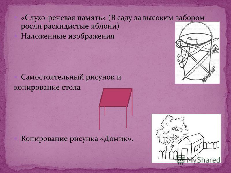 «Слухо-речевая память» (В саду за высоким забором росли раскидистые яблони) Наложенные изображения Самостоятельный рисунок и копирование стола Копирование рисунка «Домик».