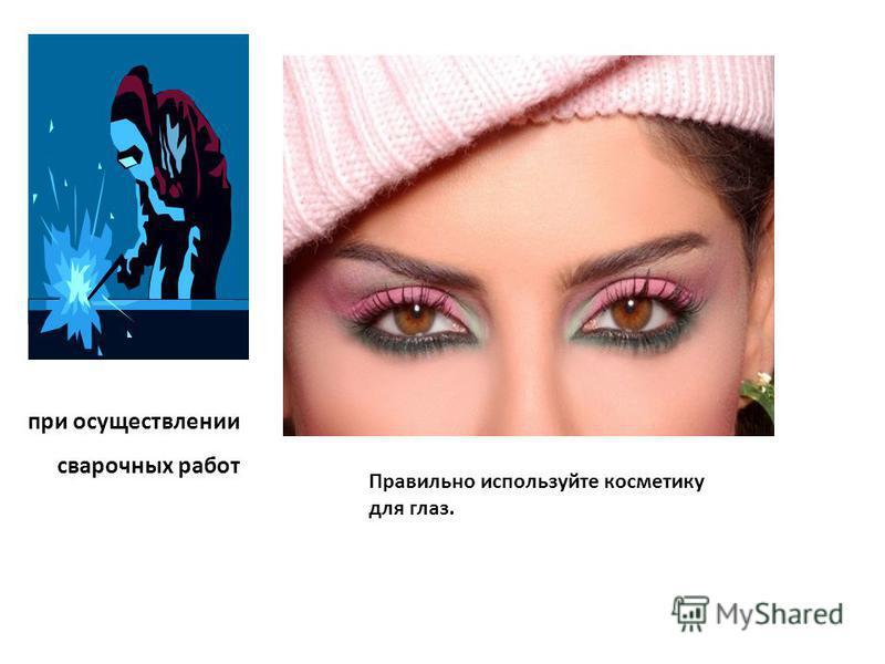 при осуществлении сварочных работ Правильно используйте косметику для глаз.