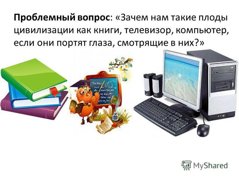 Проблемный вопрос: «Зачем нам такие плоды цивилизации как книги, телевизор, компьютер, если они портят глаза, смотрящие в них?»