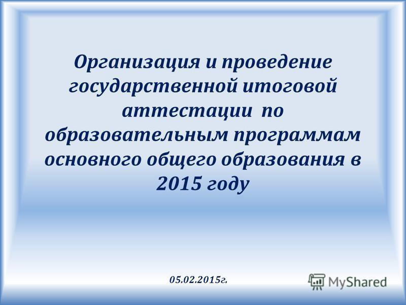 Организация и проведение государственной итоговой аттестации по образовательным программам основного общего образования в 2015 году 05.02.2015 г.