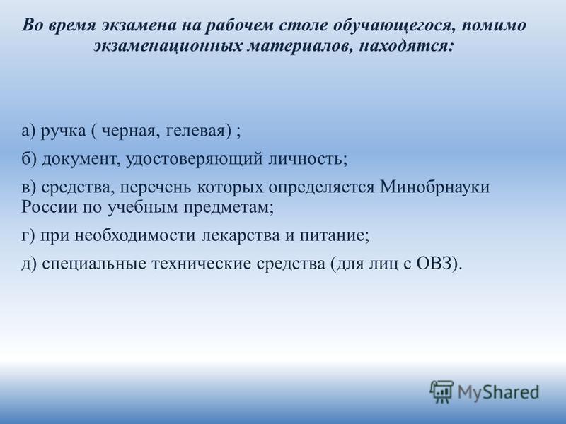 Во время экзамена на рабочем столе обучающегося, помимо экзаменационных материалов, находятся: а) ручка ( черная, гелевая) ; б) документ, удостоверяющий личность; в) средства, перечень которых определяется Минобрнауки России по учебным предметам; г)