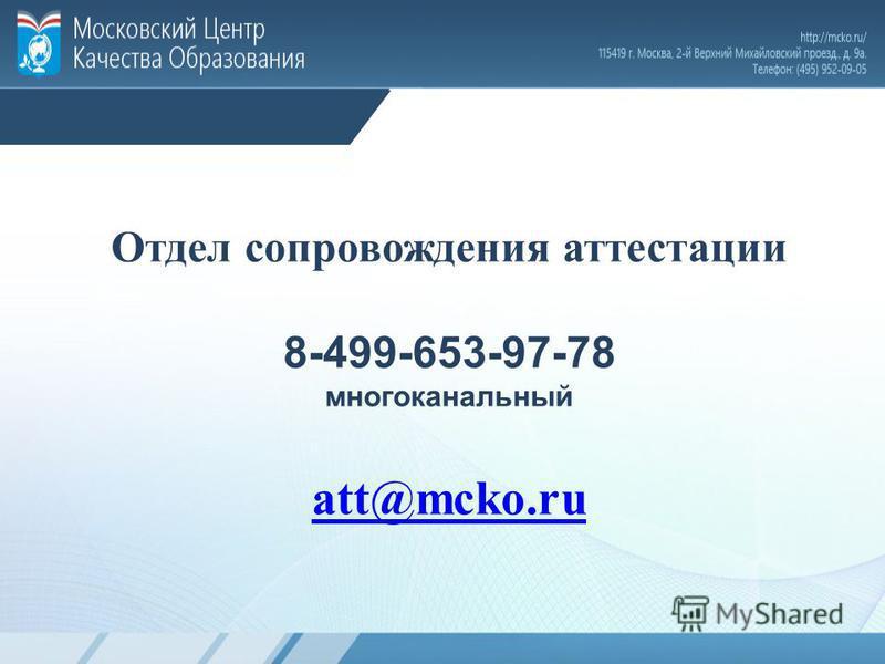 Отдел сопровождения аттестации 8-499-653-97-78 многоканальный att@mcko.ru