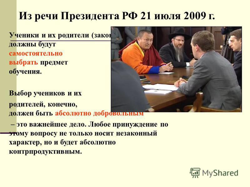 Из речи Президента РФ 21 июля 2009 г. Ученики и их родители (законные представители) должны будут самостоятельно выбрать предмет обучения. Выбор учеников и их родителей, конечно, должен быть абсолютно добровольным – это важнейшее дело. Любое принужде