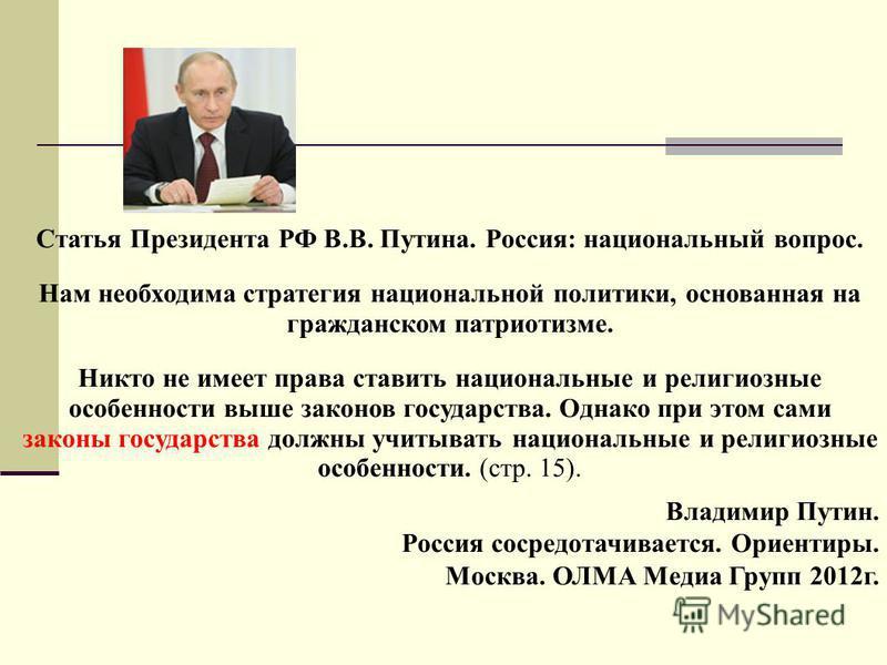 Статья Президента РФ В.В. Путина. Россия: национальный вопрос. Нам необходима стратегия национальной политики, основанная на гражданском патриотизме. Никто не имеет права ставить национальные и религиозные особенности выше законов государства. Однако