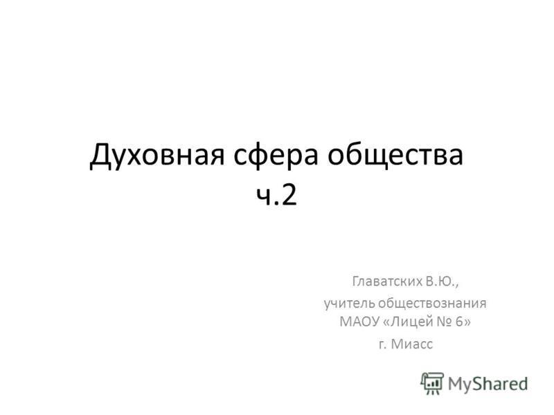 Духовная сфера общества ч.2 Главатских В.Ю., учитель обществознания МАОУ «Лицей 6» г. Миасс