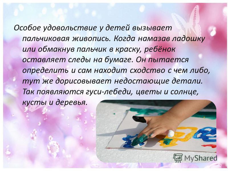 Особое удовольствие у детей вызывает пальчиковая живопись. Когда намазав ладошку или обмакнув пальчик в краску, ребёнок оставляет следы на бумаге. Он пытается определить и сам находит сходство с чем либо, тут же дорисовывает недостающие детали. Так п