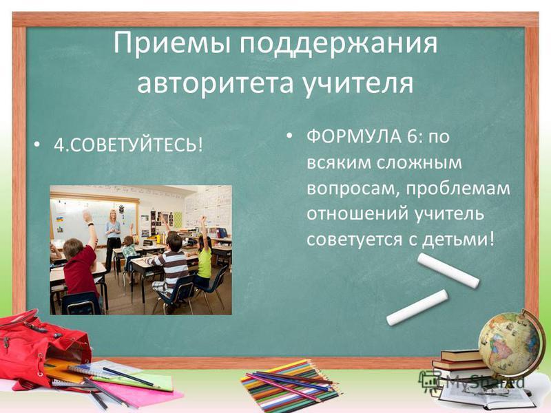 Приемы поддержания авторитета учителя 4.СОВЕТУЙТЕСЬ! ФОРМУЛА 6: по всяким сложным вопросам, проблемам отношений учитель советуется с детьми!