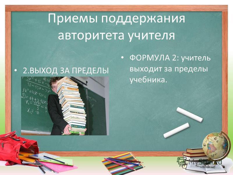 Приемы поддержания авторитета учителя 2. ВЫХОД ЗА ПРЕДЕЛЫ ФОРМУЛА 2: учитель выходит за пределы учебника.