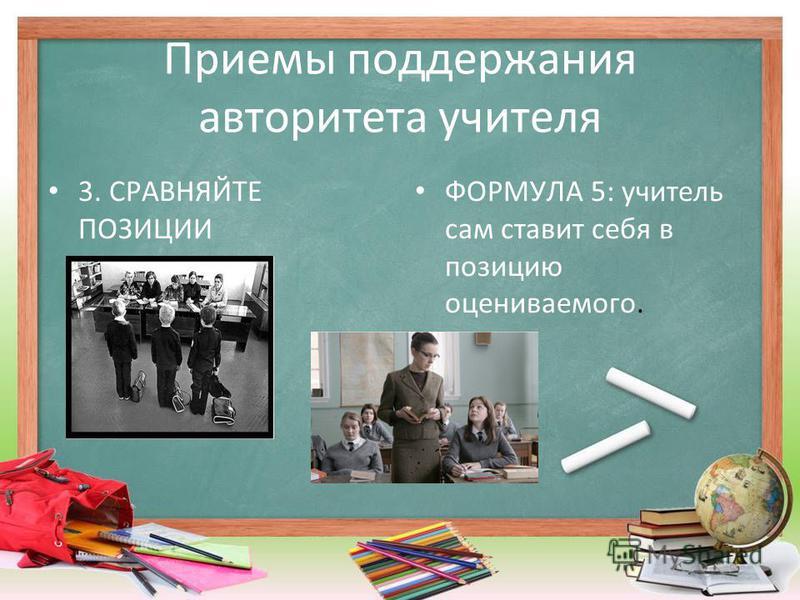 Приемы поддержания авторитета учителя 3. СРАВНЯЙТЕ ПОЗИЦИИ ФОРМУЛА 5: учитель сам ставит себя в позицию оцениваемого.