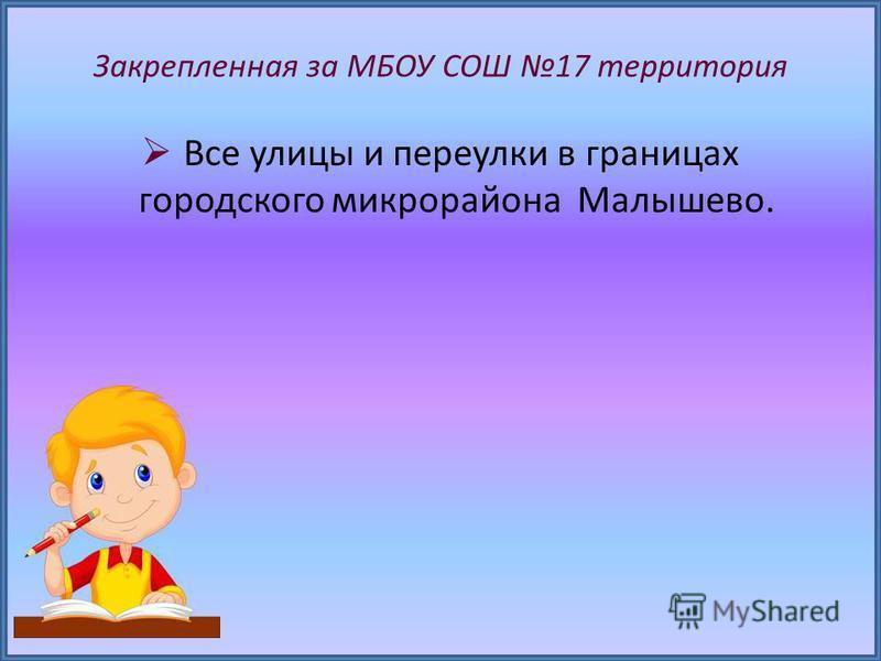 Закрепленная за МБОУ СОШ 17 территория Все улицы и переулки в границах городского микрорайона Малышево.