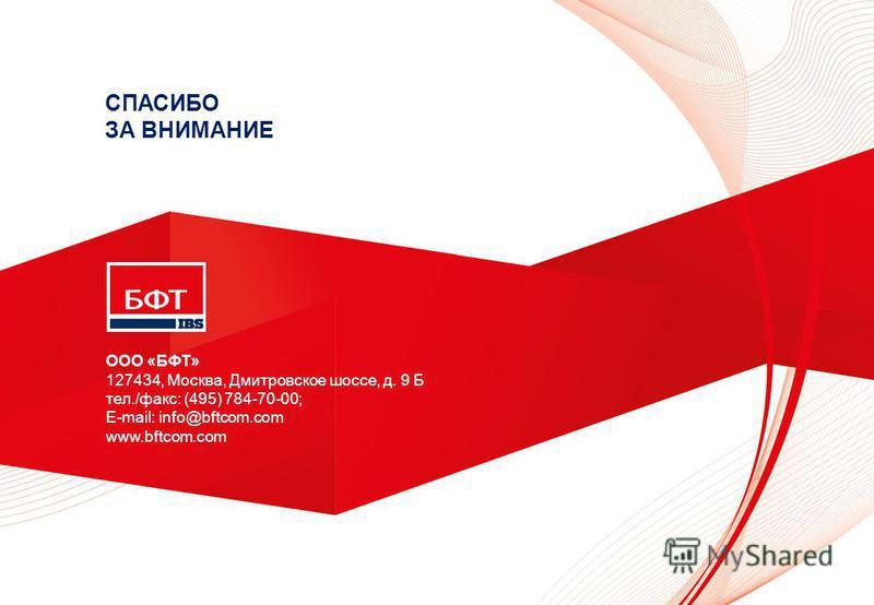 ООО «БФТ» 127434, Москва, Дмитровское шоссе, д. 9 Б тел./факс: (495) 784-70-00; E-mail: info@bftcom.com www.bftcom.com СПАСИБО ЗА ВНИМАНИЕ