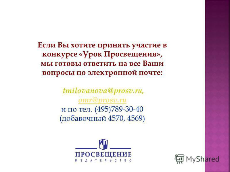 Если Вы хотите принять участие в конкурсе «Урок Просвещения», мы готовы ответить на все Ваши вопросы по электронной почте: tmilovanova@prosv.ru, omr@prosv.ru и по тел. (495)789-30-40 (добавочный 4570, 4569) omr@prosv.ru