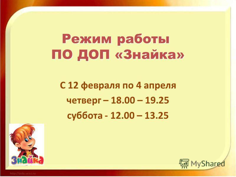 С 12 февраля по 4 апреля четверг – 18.00 – 19.25 суббота - 12.00 – 13.25 Режим работы ПО ДОП «Знайка» ПО ДОП «Знайка»