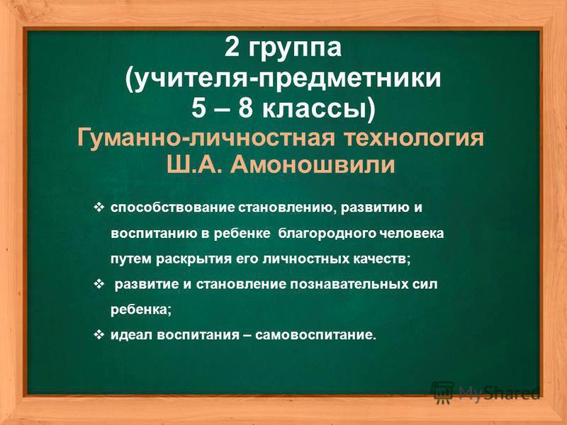 Гуманно-личностная технология Ш.А. Амоношвили 2 группа (учителя-предметники 5 – 8 классы) способствование становлению, развитию и воспитанию в ребенке благородного человека путем раскрытия его личностных качеств; развитие и становление познавательных