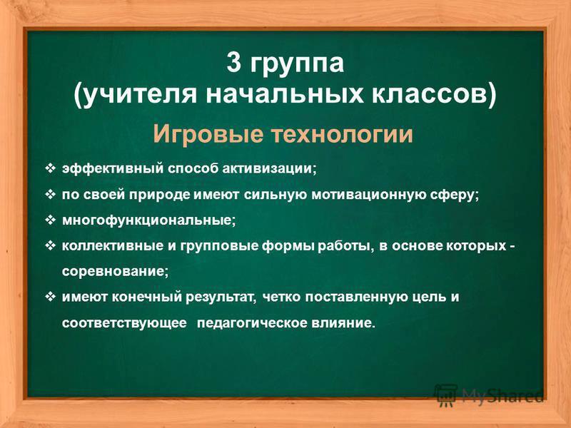 Игровые технологии 3 группа (учителя начальных классов) эффективный способ активизации; по своей природе имеют сильную мотивационную сферу; многофункциональные; коллективные и групповые формы работы, в основе которых - соревнование; имеют конечный ре