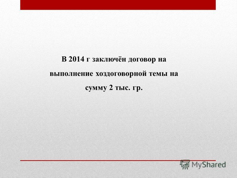 В 2014 г заключён договор на выполнение хоздоговорной темы на сумму 2 тыс. гр.