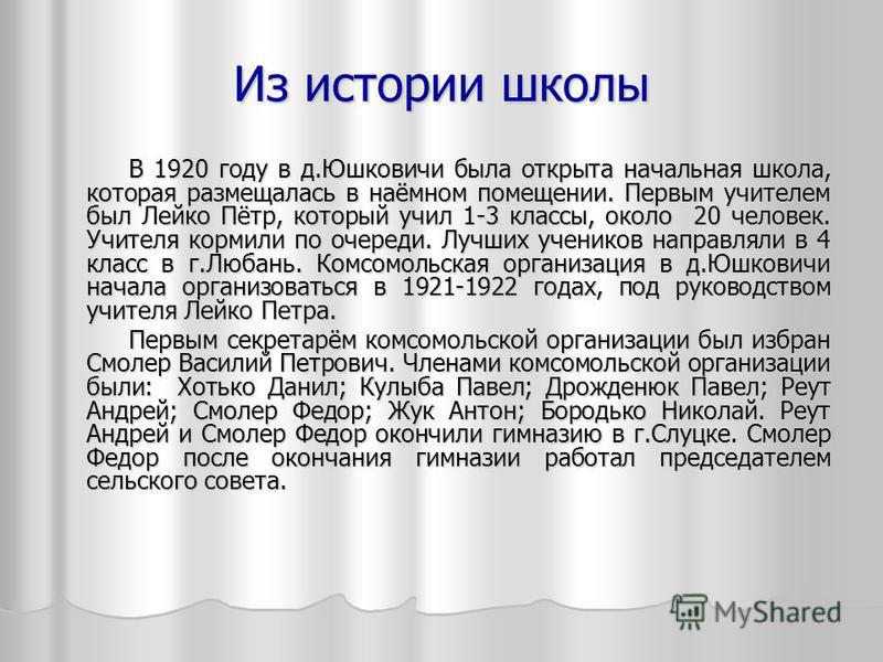 Из истории школы В 1920 году в д.Юшковичи была открыта начальная школа, которая размещалась в наёмном помещении. Первым учителем был Лейко Пётр, который учил 1-3 классы, около 20 человек. Учителя кормили по очереди. Лучших учеников направляли в 4 кла