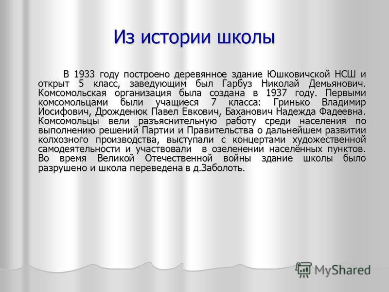 Из истории школы В 1933 году построено деревянное здание Юшковичской НСШ и открыт 5 класс, заведующим был Гарбуз Николай Демьянович. Комсомольская организация была создана в 1937 году. Первыми комсомольцами были учащиеся 7 класса: Гринько Владимир Ио