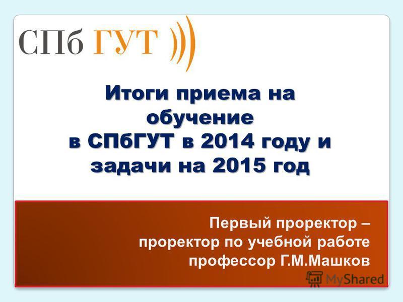 Итоги приема на обучение в СПбГУТ в 2014 году и задачи на 2015 год Первый проректор – проректор по учебной работе профессор Г.М.Машков