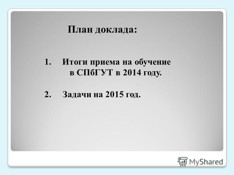 1. Итоги приема на обучение в СПбГУТ в 2014 году. 2. Задачи на 2015 год. План доклада: