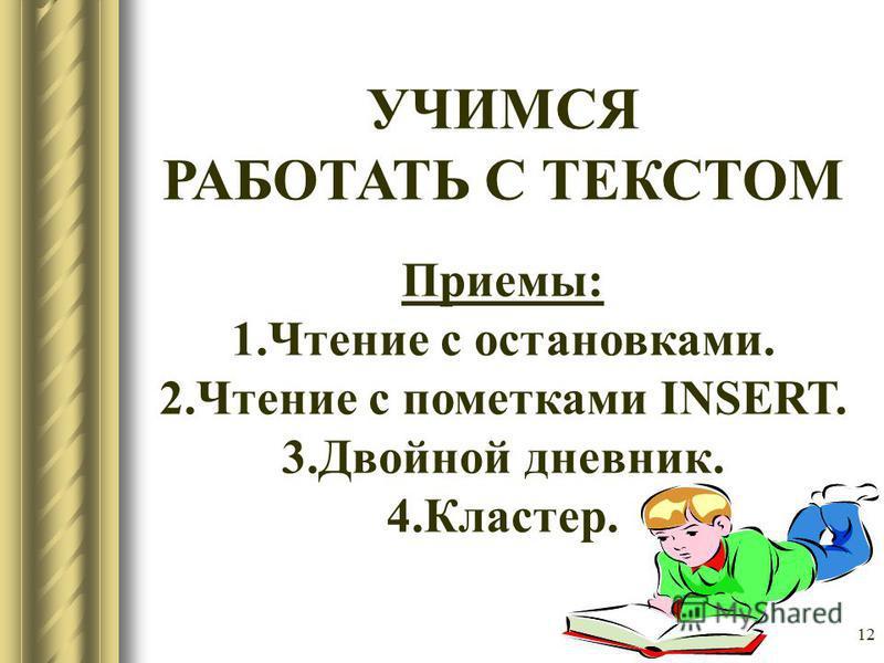 12 УЧИМСЯ РАБОТАТЬ С ТЕКСТОМ Приемы: 1. Чтение с остановками. 2. Чтение с пометками INSERT. 3. Двойной дневник. 4.Кластер.