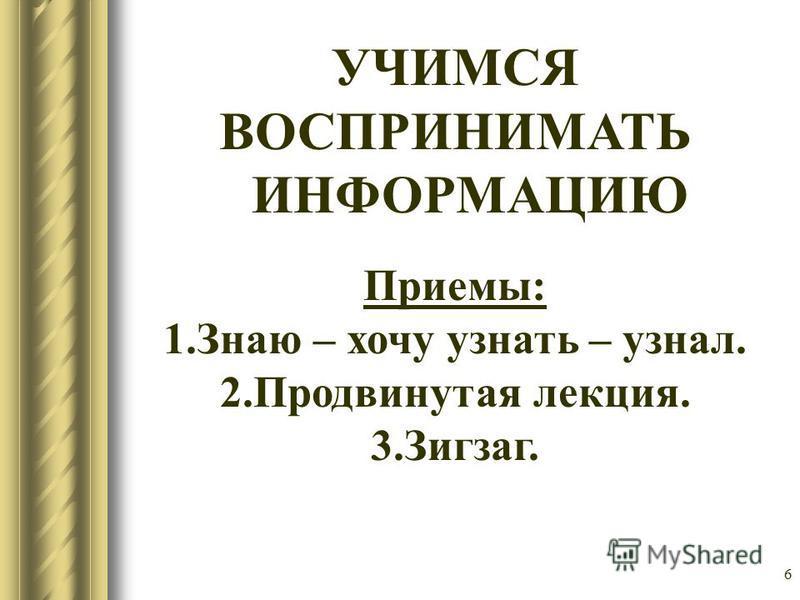 6 УЧИМСЯ ВОСПРИНИМАТЬ ИНФОРМАЦИЮ Приемы: 1. Знаю – хочу узнать – узнал. 2. Продвинутая лекция. 3.Зигзаг.
