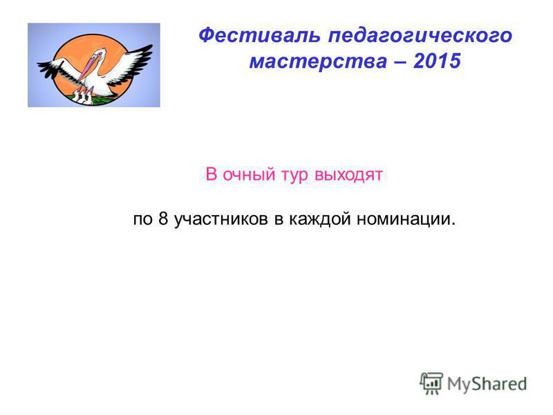Фестиваль педагогического мастерства – 2015 В очный тур выходят по 8 участников в каждой номинации.
