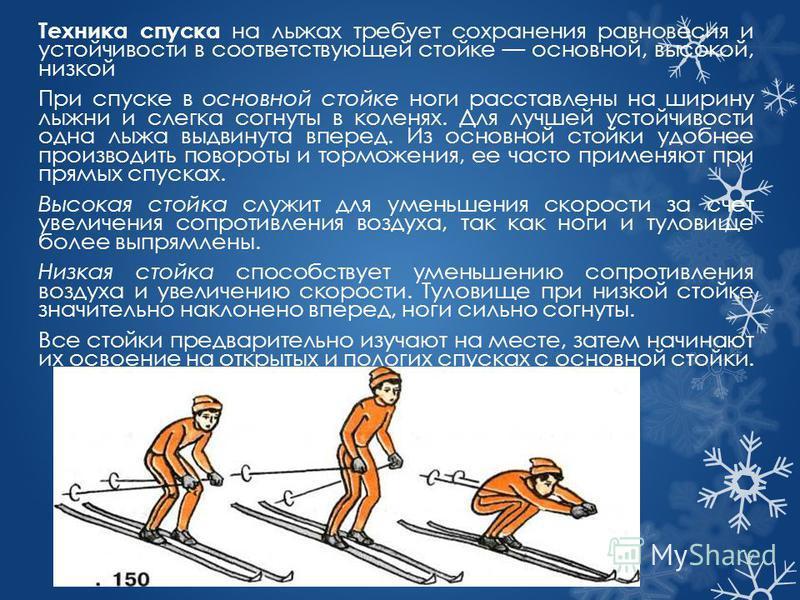 Техника спуска на лыжах требует сохранения равновесия и устойчивости в соответствующей стойке основной, высокой, низкой При спуске в основной стойке ноги расставлены на ширину лыжни и слегка согнуты в коленях. Для лучшей устойчивости одна лыжа выдвин