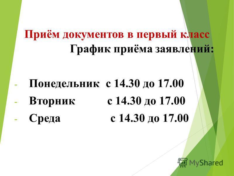 Приём документов в первый класс График приёма заявлений: - Понедельник с 14.30 до 17.00 - Вторник с 14.30 до 17.00 - Среда с 14.30 до 17.00