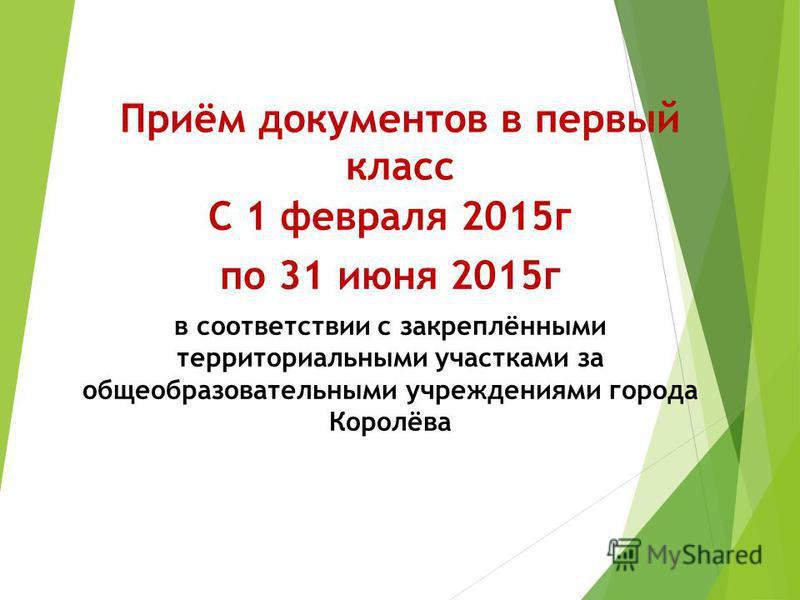 Приём документов в первый класс С 1 февраля 2015 г по 31 июня 2015 г в соответствии с закреплёнными территориальными участками за общеобразовательными учреждениями города Королёва