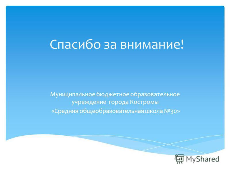 Спасибо за внимание! Муниципальное бюджетное образовательное учреждение города Костромы «Средняя общеобразовательная школа 30»
