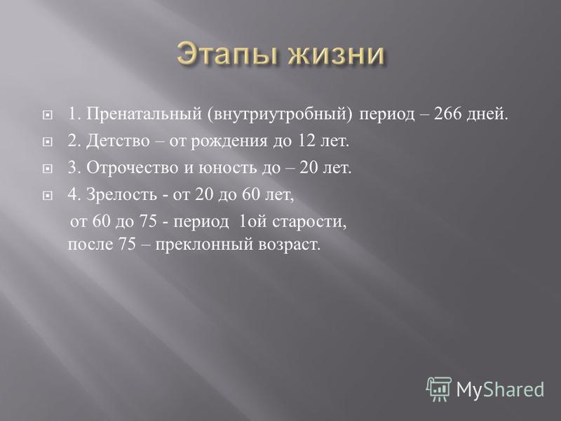 1. Пренатальный ( внутриутробный ) период – 266 дней. 2. Детство – от рождения до 12 лет. 3. Отрочество и юность до – 20 лет. 4. Зрелость - от 20 до 60 лет, от 60 до 75 - период 1 ой старости, после 75 – преклонный возраст.