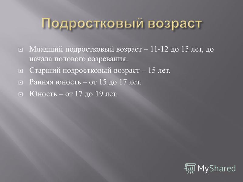 Младший подростковый возраст – 11-12 до 15 лет, до начала полового созревания. Старший подростковый возраст – 15 лет. Ранняя юность – от 15 до 17 лет. Юность – от 17 до 19 лет.