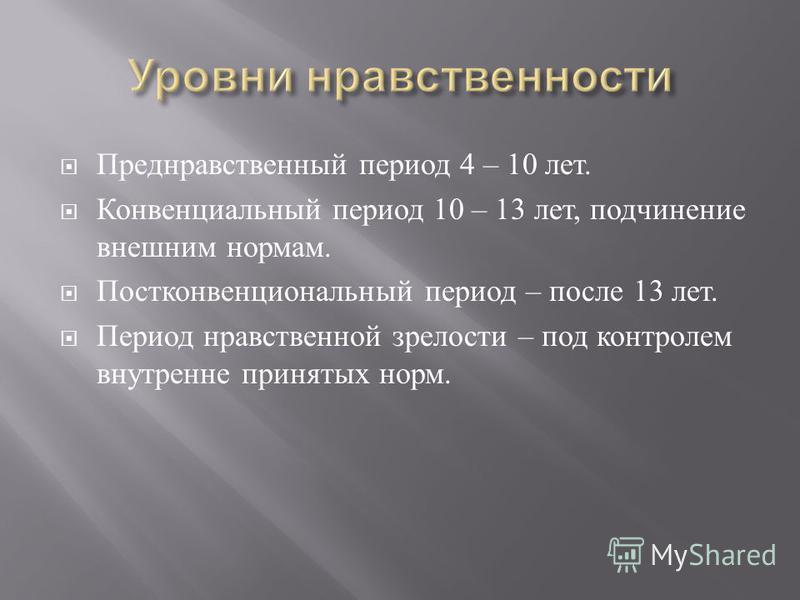Преднравственный период 4 – 10 лет. Конвенциальный период 10 – 13 лет, подчинение внешним нормам. Постконвенциональный период – после 13 лет. Период нравственной зрелости – под контролем внутренне принятых норм.