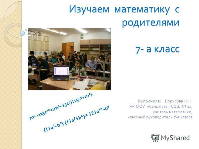 Изучаем математику с родителями 7- а класс Выполнила : Борисова Н. Н. НР МОУ « Салымская СОШ 1», учитель математики, классный руководитель 7- а класса (11a 5 –b 4 ) (11a 5 +b 4 )= 121a 10 –b 8 m 4 –225c 10 =(m 2 –15 с 5 ) (15 с 5 +m 2 ).