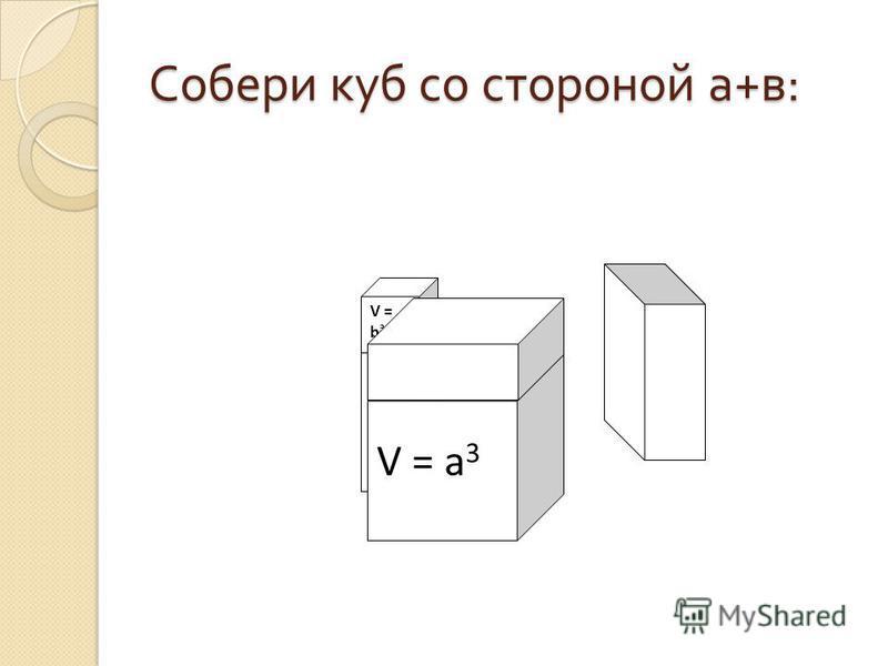 Собери куб со стороной а + в : V = a 3 V = b 3