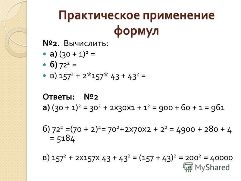 Практическое применение формул 2. Вычислить : а ) (30 + 1) 2 = б ) 72 2 = в ) 157 2 + 2*157* 43 + 43 2 = Ответы : 2 а ) (30 + 1) 2 = 30 2 + 2x30x1 + 1 2 = 900 + 60 + 1 = 961 б ) 72 2 =(70 + 2) 2 = 70 2 +2x70x2 + 2 2 = 4900 + 280 + 4 = 5184 в ) 157 2