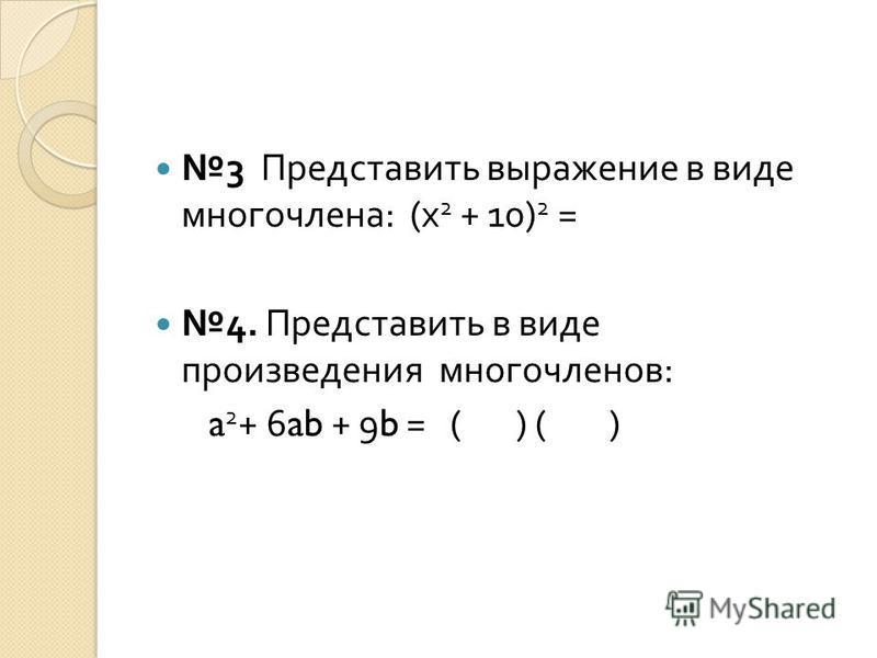 3 Представить выражение в виде многочлена : (x 2 + 10) 2 = 4. Представить в виде произведения многочленов : a 2 + 6ab + 9b = ( ) ( )
