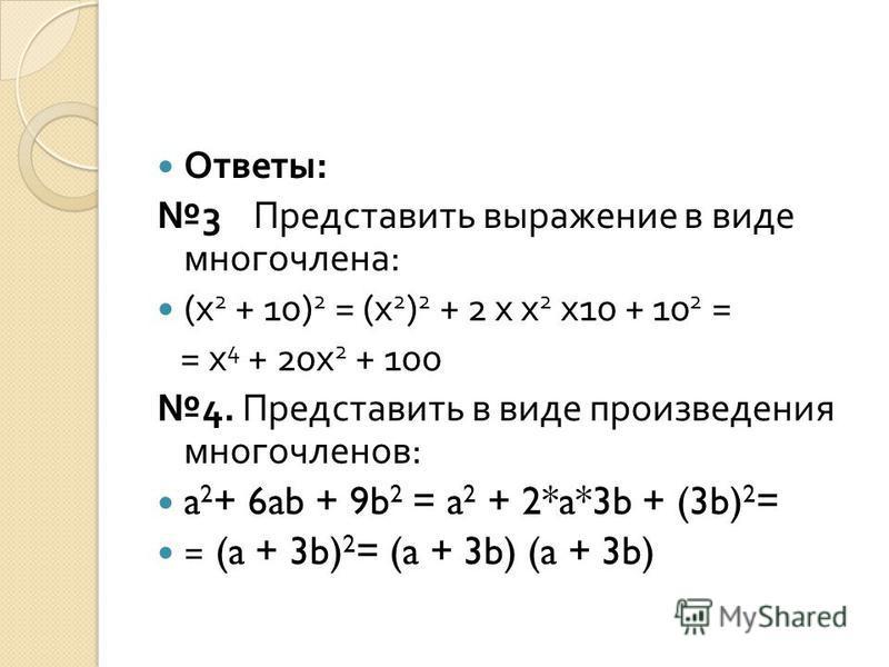 Ответы : 3 Представить выражение в виде многочлена : (x 2 + 10) 2 = (x 2 ) 2 + 2 x x 2 x10 + 10 2 = = x 4 + 20x 2 + 100 4. Представить в виде произведения многочленов : a 2 + 6ab + 9b 2 = a 2 + 2*a*3b + (3b) 2 = = (a + 3b) 2 = (a + 3b) (a + 3b)