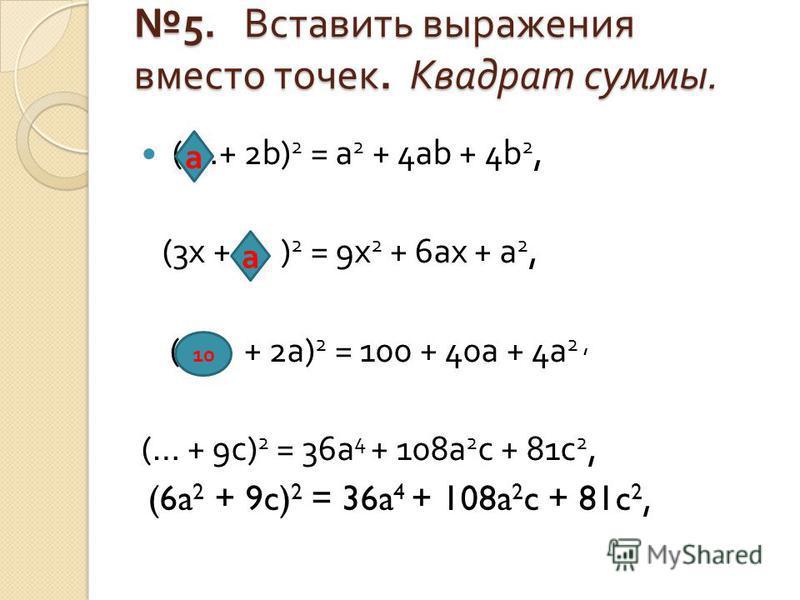 5. Вставить выражения вместо точек. Квадрат суммы. 5. Вставить выражения вместо точек. Квадрат суммы. ( …+ 2b) 2 = a 2 + 4ab + 4b 2, (3x + … ) 2 = 9x 2 + 6ax + a 2, (… + 2a) 2 = 100 + 40a + 4a 2, (… + 9c) 2 = 36a 4 + 108a 2 c + 81c 2, (6a 2 + 9c) 2 =